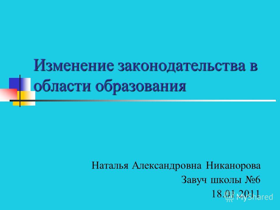 Изменение законодательства в области образования Наталья Александровна Никанорова Завуч школы 6 18.01.2011