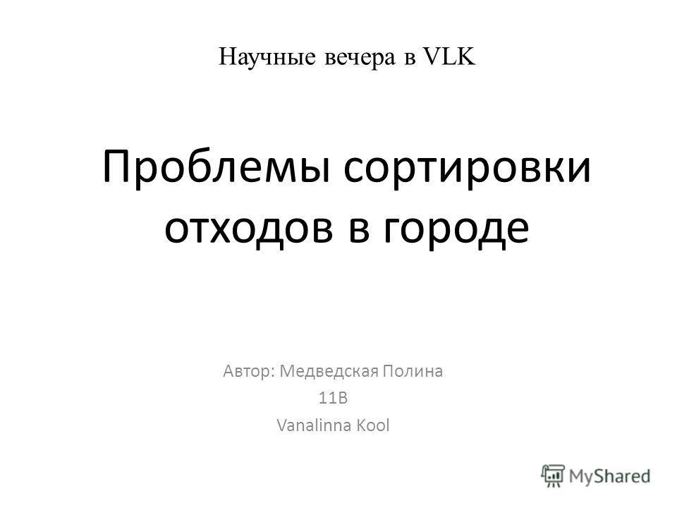 Научные вечера в VLK Проблемы сортировки отходов в городе Автор: Медведская Полина 11В Vanalinna Kool