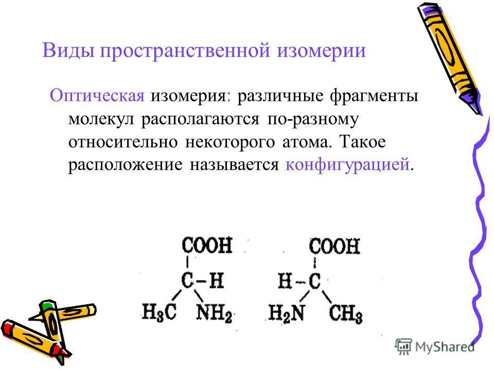 Виды пространственной изомерии Оптическая изомерия: различные фрагменты молекул располагаются по-разному относительно некоторого атома. Такое расположение называется конфигурацией.