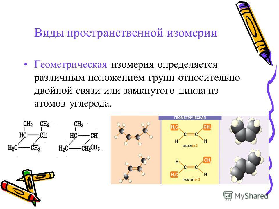 Виды пространственной изомерии Геометрическая изомерия определяется различным положением групп относительно двойной связи или замкнутого цикла из атомов углерода.