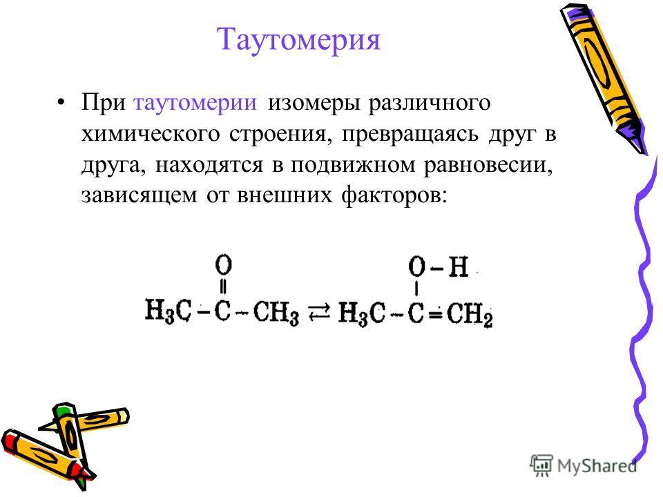 Таутомерия При таутомерии изомеры различного химического строения, превращаясь друг в друга, находятся в подвижном равновесии, зависящем от внешних факторов: