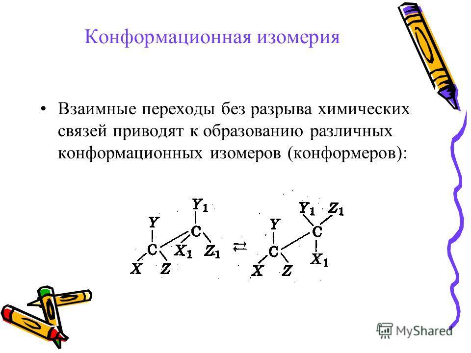 Конформационная изомерия Взаимные переходы без разрыва химических связей приводят к образованию различных конформационных изомеров (конформеров):