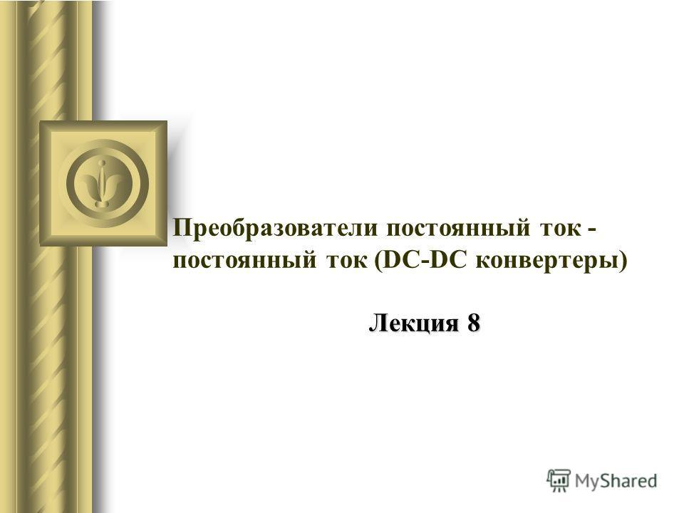 Преобразователи постоянный ток - постоянный ток (DC-DC конвертеры) Лекция 8