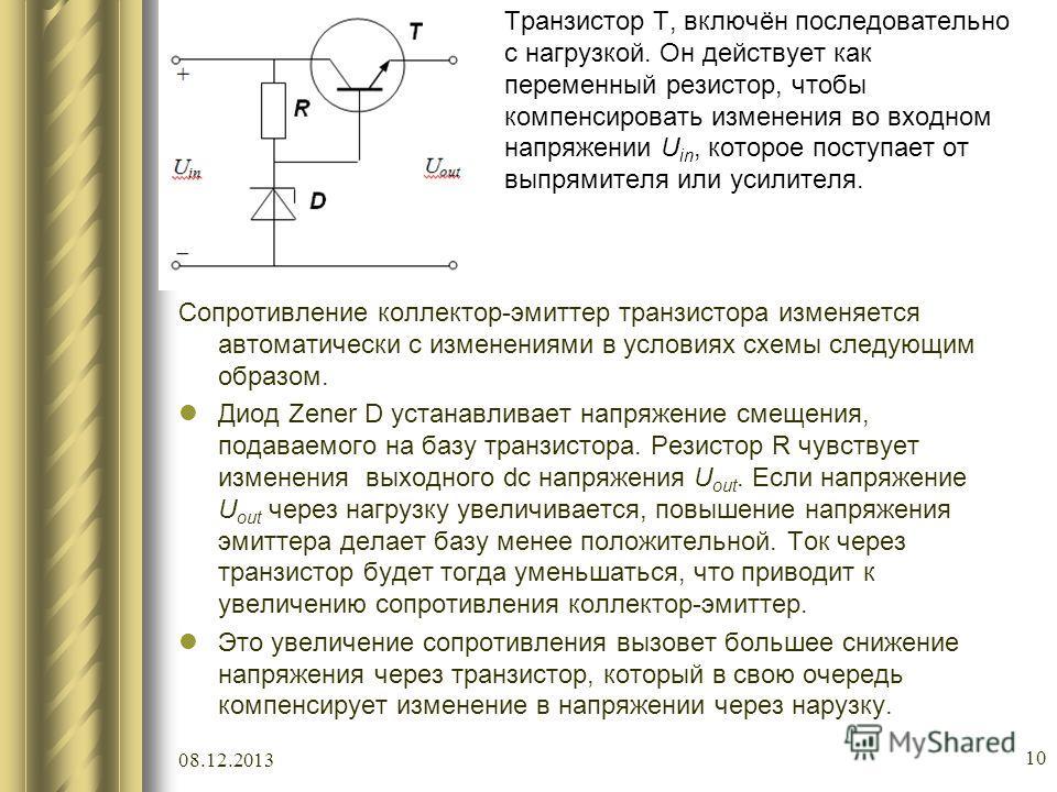 08.12.2013 10 Транзистор T, включён последовательно с нагрузкой. Он действует как переменный резистор, чтобы компенсировать изменения во входном напряжении U in, которое поступает от выпрямителя или усилителя. Сопротивление коллектор-эмиттер транзист