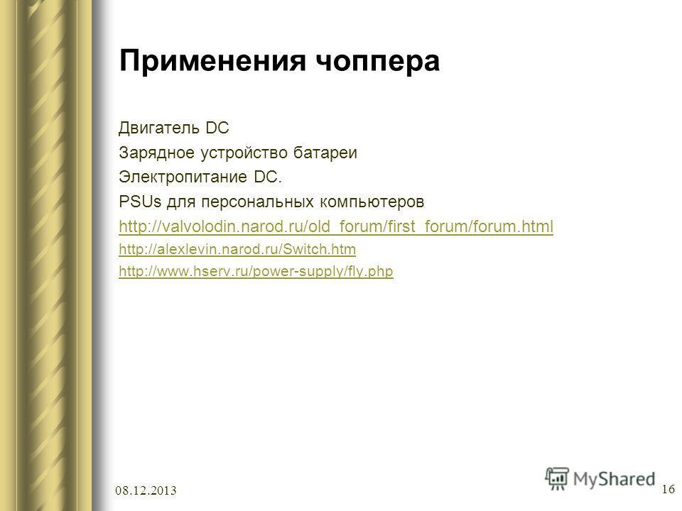 Применения чоппера Двигатель DC Зарядное устройство батареи Электропитание DC. PSUs для персональных компьютеров http://valvolodin.narod.ru/old_forum/first_forum/forum.html http://alexlevin.narod.ru/Switch.htm http://www.hserv.ru/power-supply/fly.php