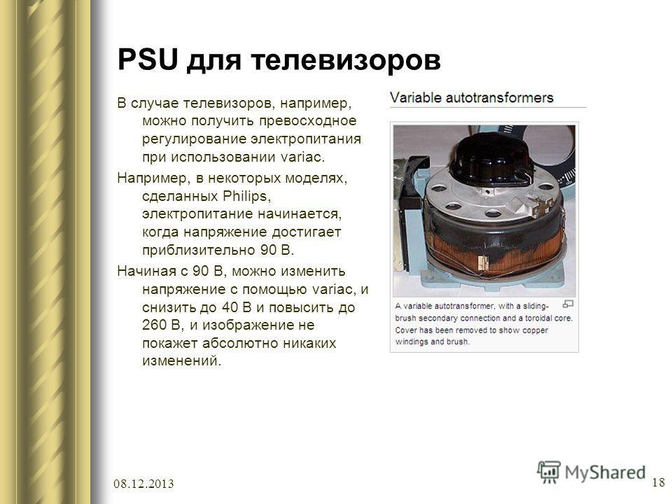 PSU для телевизоров В случае телевизоров, например, можно получить превосходное регулирование электропитания при использовании variac. Например, в некоторых моделях, сделанных Philips, электропитание начинается, когда напряжение достигает приблизител