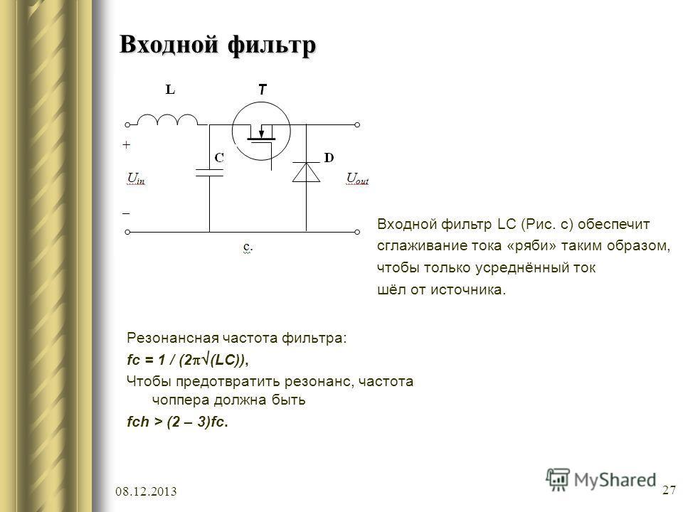08.12.2013 27 Входной фильтр Резонансная частота фильтра: fc = 1 / (2 (LC)), Чтобы предотвратить резонанс, частота чоппера должна быть fch > (2 – 3)fc. Входной фильтр LC (Рис. c) обеспечит сглаживание тока «ряби» таким образом, чтобы только усреднённ