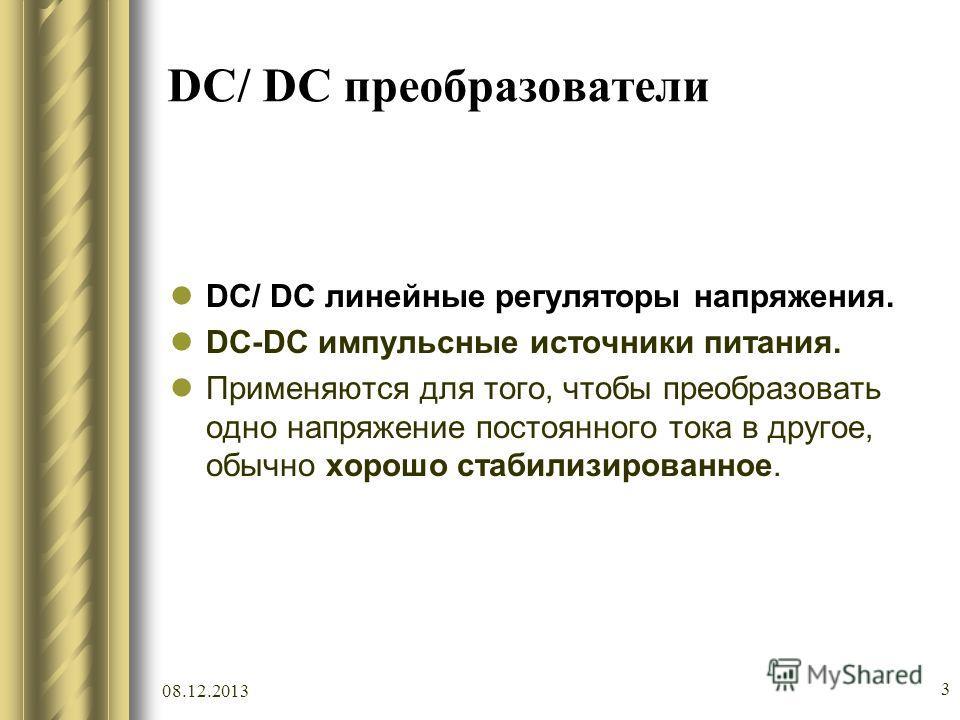 08.12.2013 3 DC/ DC преобразователи DC/ DC линейные регуляторы напряжения. DC-DC импульсные источники питания. Применяются для того, чтобы преобразовать одно напряжение постоянного тока в другое, обычно хорошо стабилизированное.