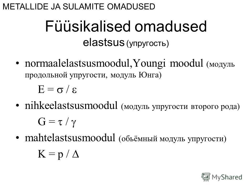 Füüsikalised omadused elastsus (упругость) normaalelastsusmoodul,Youngi moodul (модуль продольной упругости, модуль Юнга) E = nihkeelastsusmoodul (модуль упругости второго рода) G = mahtelastsusmoodul (oбьёмный модуль упругости) K = p / METALLIDE JA
