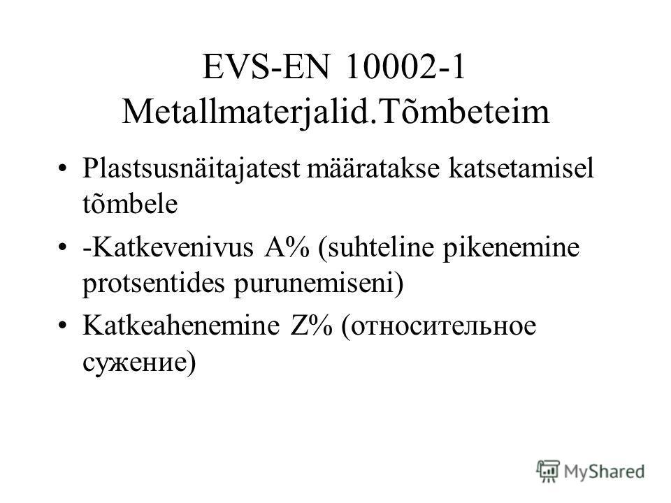 EVS-EN 10002-1 Metallmaterjalid.Tõmbeteim Plastsusnäitajatest määratakse katsetamisel tõmbele -Katkevenivus A% (suhteline pikenemine protsentides purunemiseni) Katkeahenemine Z% (относительное сужение)
