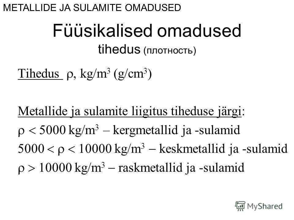 Tihedus kg/m 3 (g/cm 3 ) Metallide ja sulamite liigitus tiheduse järgi: kg/m 3 – kergmetallid ja -sulamid kg/m 3 keskmetallid ja -sulamid kg/m 3 raskmetallid ja -sulamid METALLIDE JA SULAMITE OMADUSED Füüsikalised omadused tihedus (плотность)