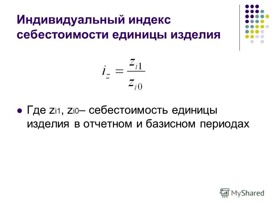 Индивидуальный индекс себестоимости единицы изделия Где z i1, z i0 – себестоимость единицы изделия в отчетном и базисном периодах