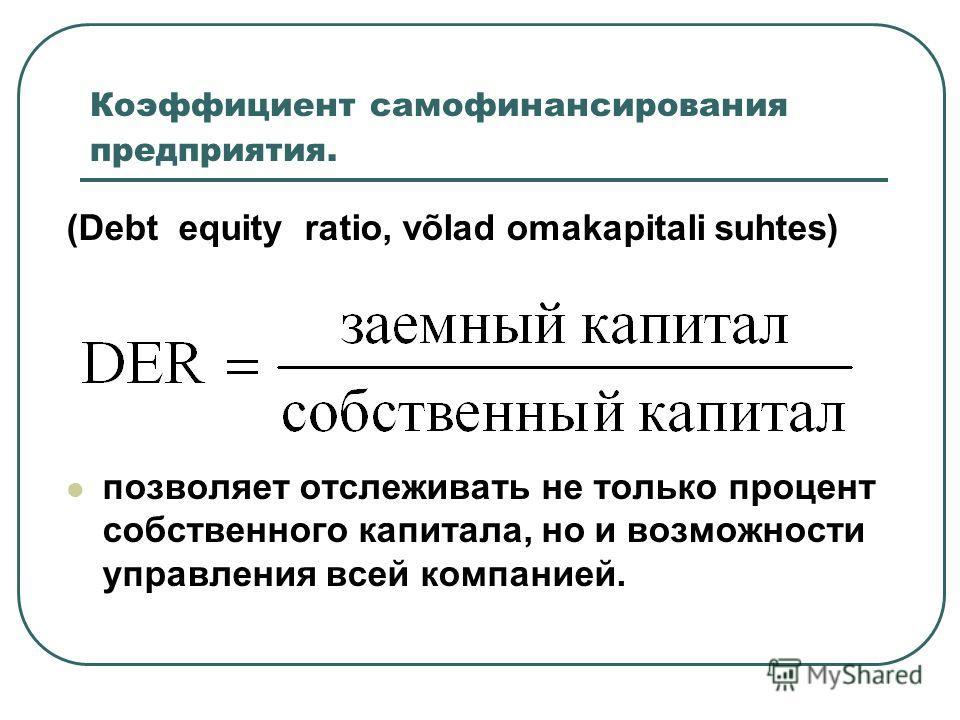Коэффициент зависимости от заемного капитала (Debt ratio, üldine võlaskordaja) Этот коэффициент дает представление о том, на сколько активы предприятия сформированы за счет заемного капитала.