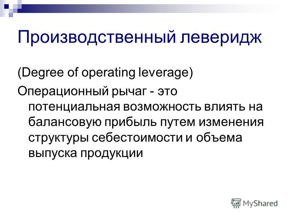 Производственный леверидж (Degree of operating leverage) Операционный рычаг - это потенциальная возможность влиять на балансовую прибыль путем изменения структуры себестоимости и объема выпуска продукции