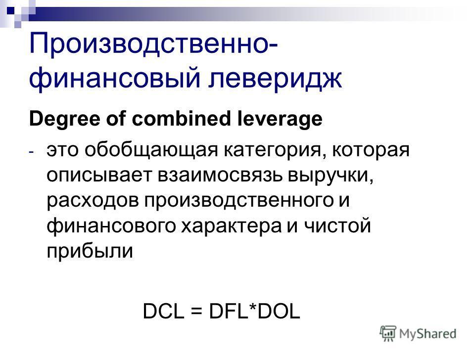 Производственно- финансовый леверидж Degree of combined leverage - это обобщающая категория, которая описывает взаимосвязь выручки, расходов производственного и финансового характера и чистой прибыли DCL = DFL*DOL