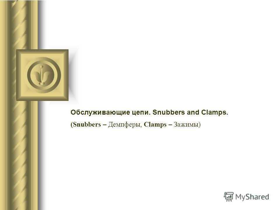 Обслуживающие цепи. Snubbers and Clamps. (Snubbers – Демпферы, Clamps – Зажимы)