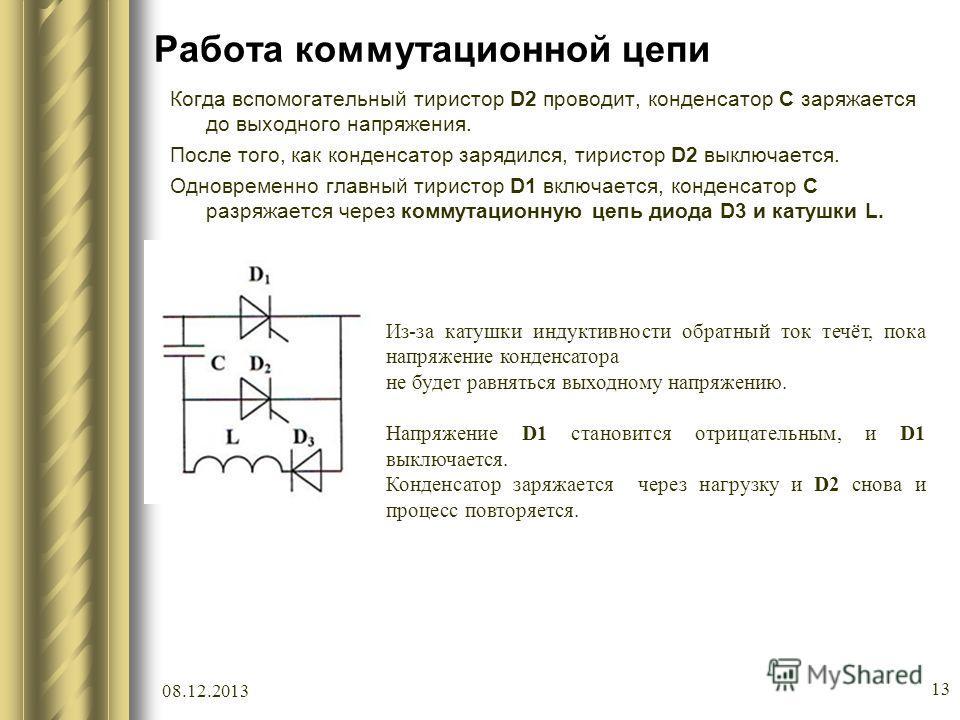 08.12.2013 13 Работа коммутационной цепи Когда вспомогательный тиристор D2 проводит, конденсатор C заряжается до выходного напряжения. После того, как конденсатор зарядился, тиристор D2 выключается. Одновременно главный тиристор D1 включается, конден
