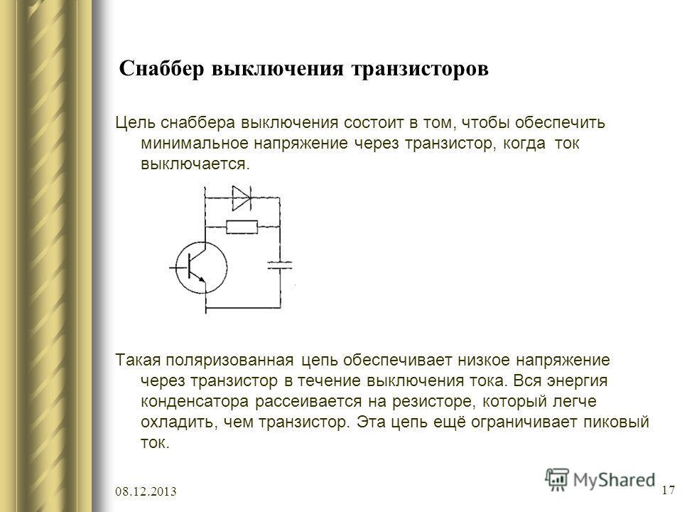 08.12.2013 17 Снаббер выключения транзисторов Цель снаббера выключения состоит в том, чтобы обеспечить минимальное напряжение через транзистор, когда ток выключается. Такая поляризованная цепь обеспечивает низкое напряжение через транзистор в течение