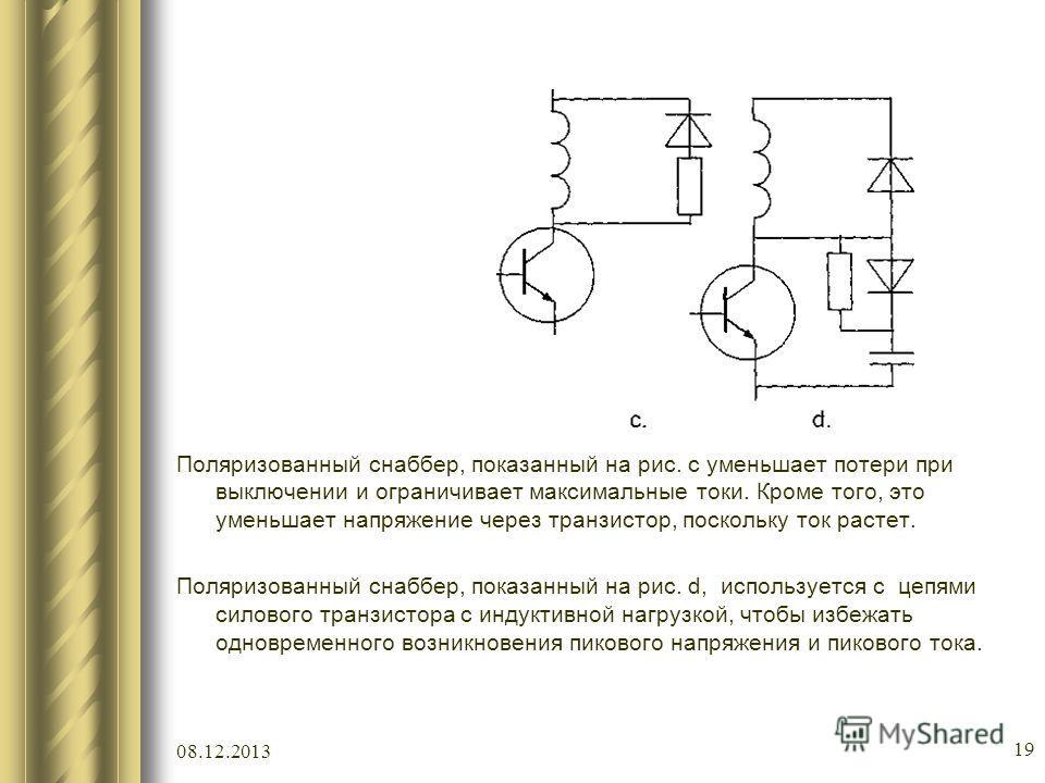 08.12.2013 19 Поляризованный снаббер, показанный на рис. c уменьшает потери при выключении и ограничивает максимальные токи. Кроме того, это уменьшает напряжение через транзистор, поскольку ток растет. Поляризованный снаббер, показанный на рис. d, ис