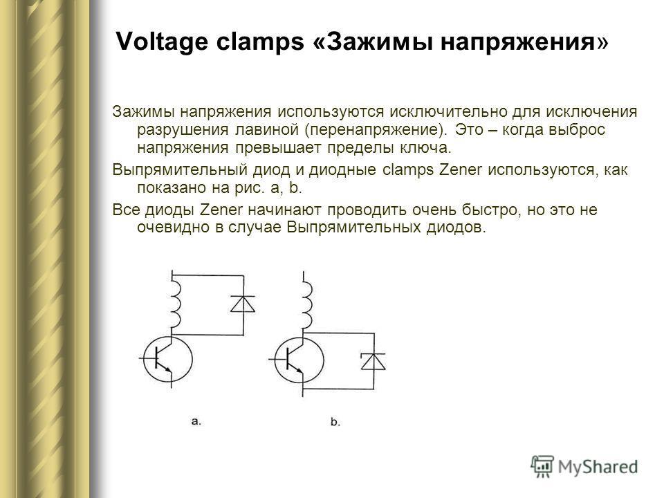 Voltage clamps «Зажимы напряжения» Зажимы напряжения используются исключительно для исключения разрушения лавиной (перенапряжение). Это – когда выброс напряжения превышает пределы ключа. Выпрямительный диод и диодные clamps Zener используются, как по