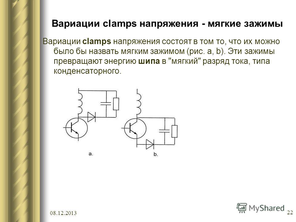 08.12.2013 22 Вариации clamps напряжения - мягкие зажимы Вариации clamps напряжения состоят в том то, что их можно было бы назвать мягким зажимом (рис. a, b). Эти зажимы превращают энергию шипа в мягкий разряд тока, типа конденсаторного.