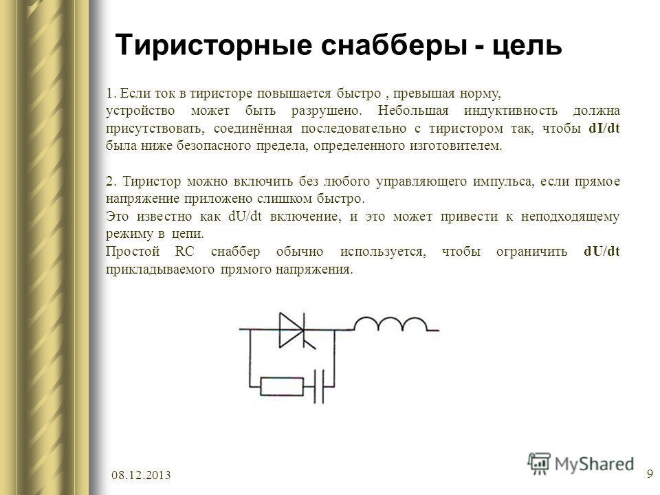 08.12.2013 9 Тиристорные снабберы - цель 1. Если ток в тиристоре повышается быстро, превышая норму, устройство может быть разрушено. Небольшая индуктивность должна присутствовать, соединённая последовательно с тиристором так, чтобы dI/dt была ниже бе