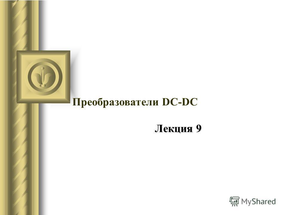 Преобразователи DC-DC Лекция 9