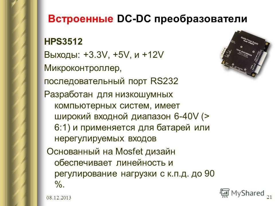 08.12.2013 21 Встроенные DC-DC преобразователи HPS3512 Выходы: +3.3V, +5V, и +12V Микроконтроллер, последовательный порт RS232 Разработан для низкошумных компьютерных систем, имеет широкий входной диапазон 6-40V (> 6:1) и применяется для батарей или