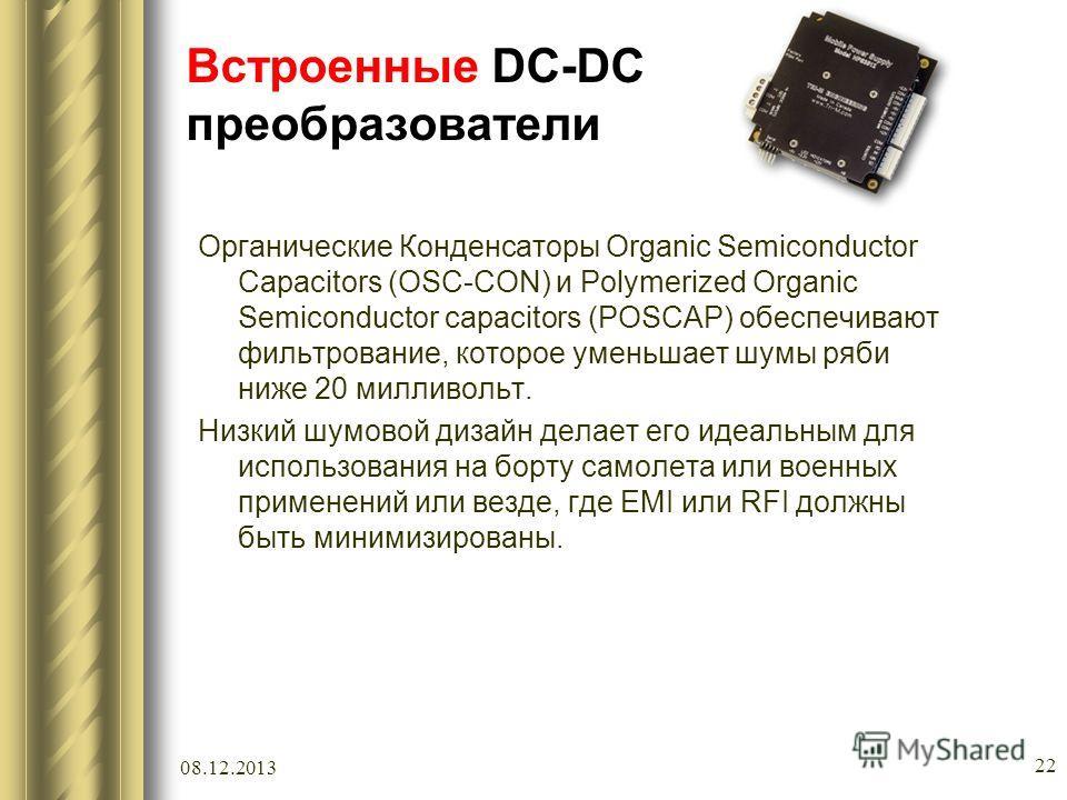 08.12.2013 22 Встроенные DC-DC преобразователи Органические Конденсаторы Organic Semiconductor Capacitors (OSC-CON) и Polymerized Organic Semiconductor capacitors (POSCAP) обеспечивают фильтрование, которое уменьшает шумы ряби ниже 20 милливольт. Низ