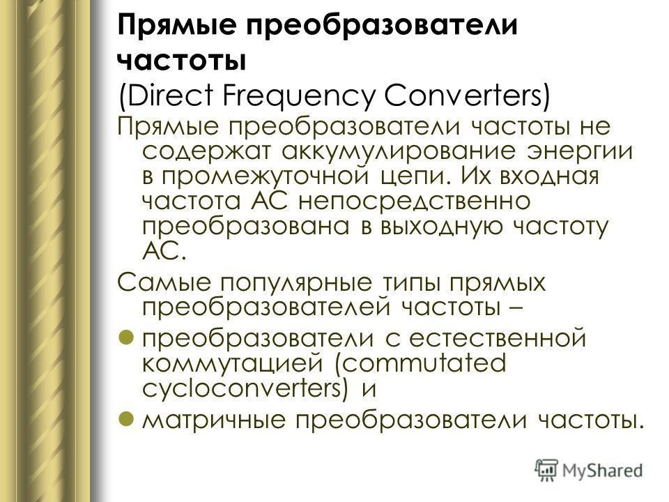 Прямые преобразователи частоты (Direct Frequency Converters) Прямые преобразователи частоты не содержат аккумулирование энергии в промежуточной цепи. Их входная частота АС непосредственно преобразована в выходную частоту АС. Самые популярные типы пря