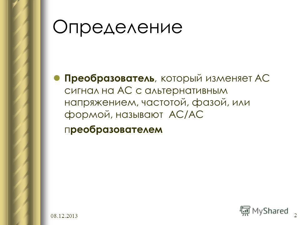 08.12.2013 2 Определение Преобразователь, который изменяет АС сигнал на АС с альтернативным напряжением, частотой, фазой, или формой, называют AC/AC п реобразователем