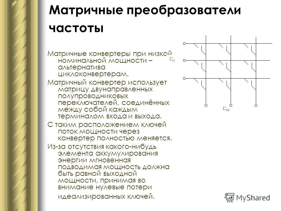 Матричные преобразователи частоты Матричные конвертеры при низкой номинальной мощности – альтернатива циклоконвертерам. Матричный конвертер использует матрицу двунаправленных полупроводниковых переключателей, соединённых между собой каждым терминалом