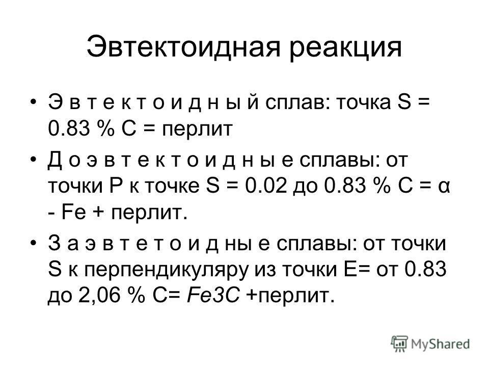 Эвтектоидная реакция Э в т е к т о и д н ы й сплав: точка S = 0.83 % С = перлит Д о э в т е к т о и д н ы е сплавы: от точки Р к точке S = 0.02 до 0.83 % С = α - Fe + перлит. З а э в т е т о и д ны е сплавы: от точки S к перпендикуляру из точки Е= от