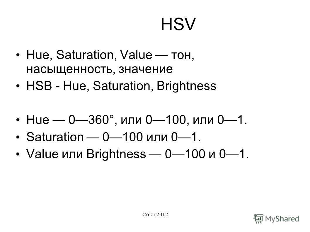 Color 2012 HSV Hue, Saturation, Value тон, насыщенность, значение HSB - Hue, Saturation, Brightness Hue 0360°, или 0100, или 01. Saturation 0100 или 01. Value или Brightness 0100 и 01.