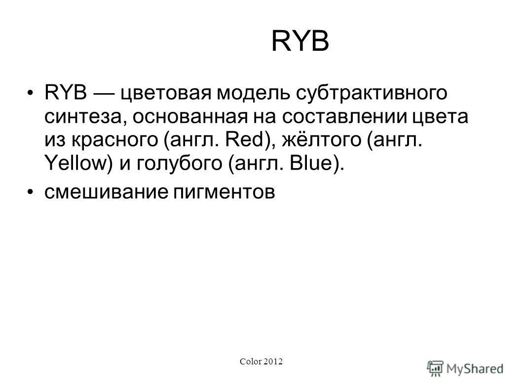 Color 2012 RYB RYB цветовая модель субтрактивного синтеза, основанная на составлении цвета из красного (англ. Red), жёлтого (англ. Yellow) и голубого (англ. Blue). смешивание пигментов
