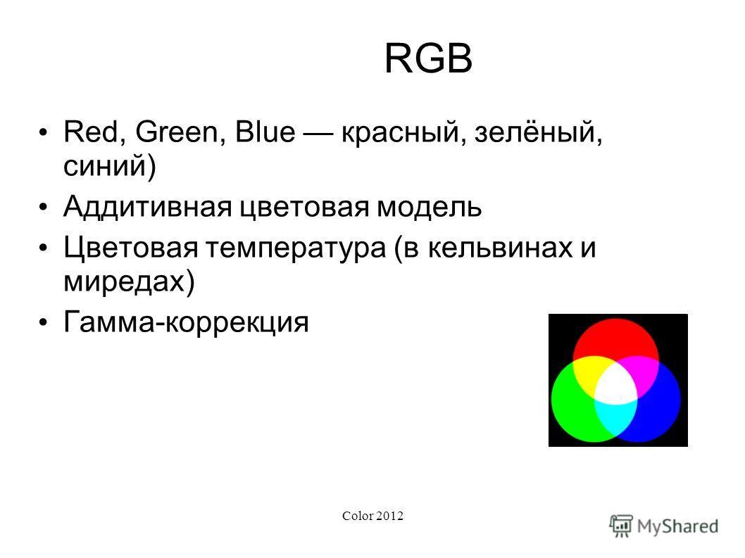 Color 2012 RGB Red, Green, Blue красный, зелёный, синий) Aддитивная цветовая модель Цветовая температура (в кельвинах и миредах) Гамма-коррекция