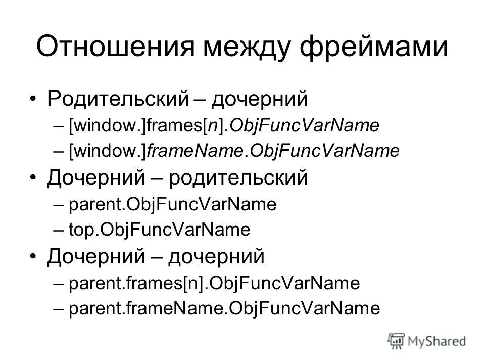 Отношения между фреймами Родительский – дочерний –[window.]frames[n].ObjFuncVarName –[window.]frameName.ObjFuncVarName Дочерний – родительский –parent.ObjFuncVarName –top.ObjFuncVarName Дочерний – дочерний –parent.frames[n].ObjFuncVarName –parent.fra