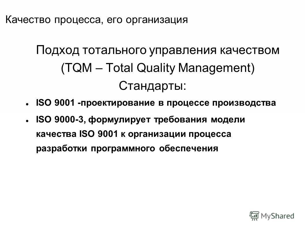 Качество процесса, его организация Подход тотального управления качеством (TQM – Total Quality Management) Стандарты: ISO 9001 -проектирование в процессе производства ISO 9000-3, формулирует требования модели качества ISO 9001 к организации процесса