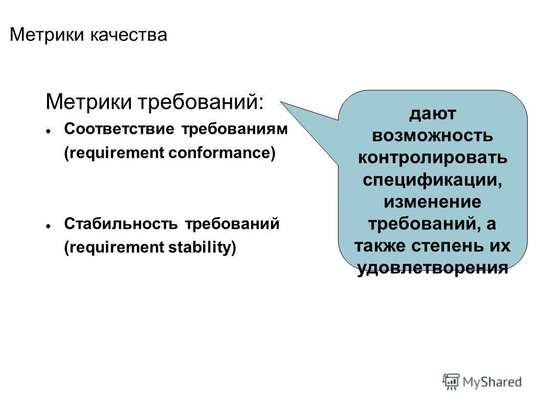Метрики качества Метрики требований: Соответствие требованиям (requirement conformance) Стабильность требований (requirement stability) дают возможность контролировать спецификации, изменение требований, а также степень их удовлетворения