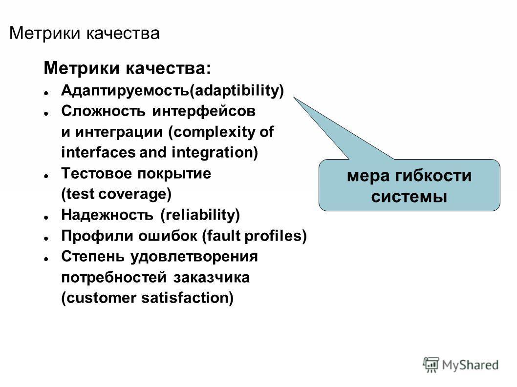 Метрики качества Метрики качества: Адаптируемость(adaptibility) Сложность интерфейсов и интеграции (complexity of interfaces and integration) Тестовое покрытие (test coverage) Надежность (reliability) Профили ошибок (fault profiles) Степень удовлетво