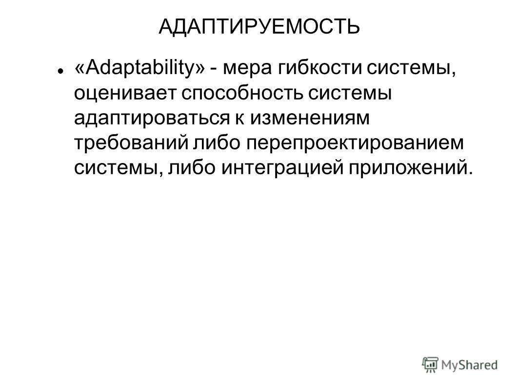 АДАПТИРУЕМОСТЬ «Adaptability» - мера гибкости системы, оценивает способность системы адаптироваться к изменениям требований либо перепроектированием системы, либо интеграцией приложений.