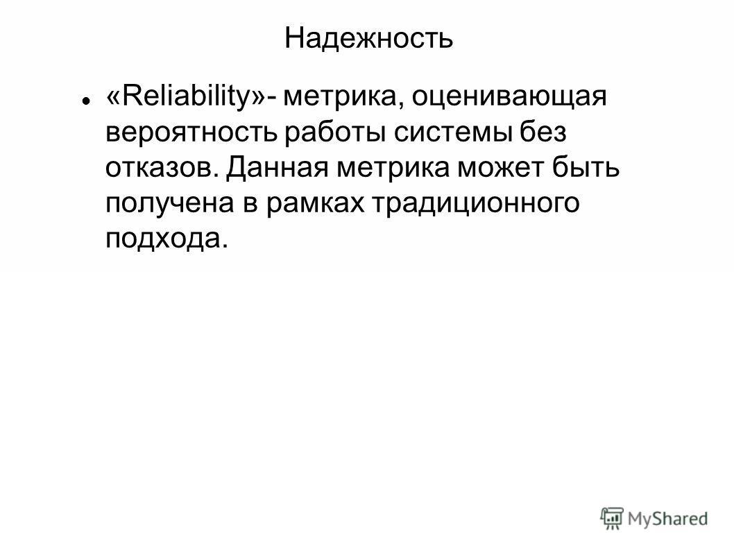 Надежность «Reliability»- метрика, оценивающая вероятность работы системы без отказов. Данная метрика может быть получена в рамках традиционного подхода.
