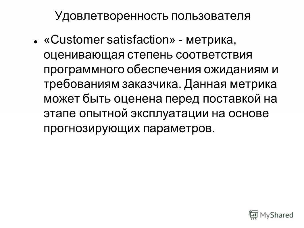 Удовлетворенность пользователя «Customer satisfaction» - метрика, оценивающая степень соответствия программного обеспечения ожиданиям и требованиям заказчика. Данная метрика может быть оценена перед поставкой на этапе опытной эксплуатации на основе п