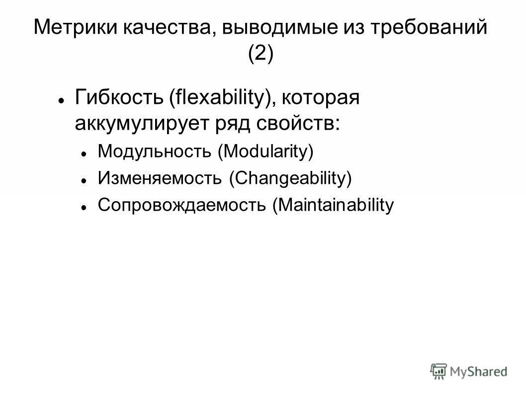 Метрики качества, выводимые из требований (2) Гибкость (flexability), которая аккумулирует ряд свойств: Модульность (Modularity) Изменяемость (Changeability) Сопровождаемость (Maintainability