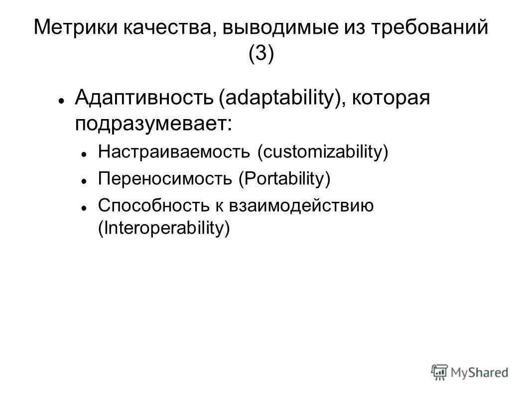 Метрики качества, выводимые из требований (3) Адаптивность (adaptability), которая подразумевает: Настраиваемость (customizability) Переносимость (Portability) Способность к взаимодействию (Interoperability)