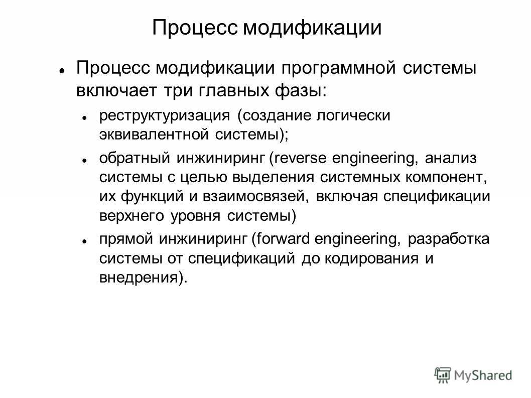 Процесс модификации Процесс модификации программной системы включает три главных фазы: реструктуризация (создание логически эквивалентной системы); обратный инжиниринг (reverse engineering, анализ системы с целью выделения системных компонент, их фун