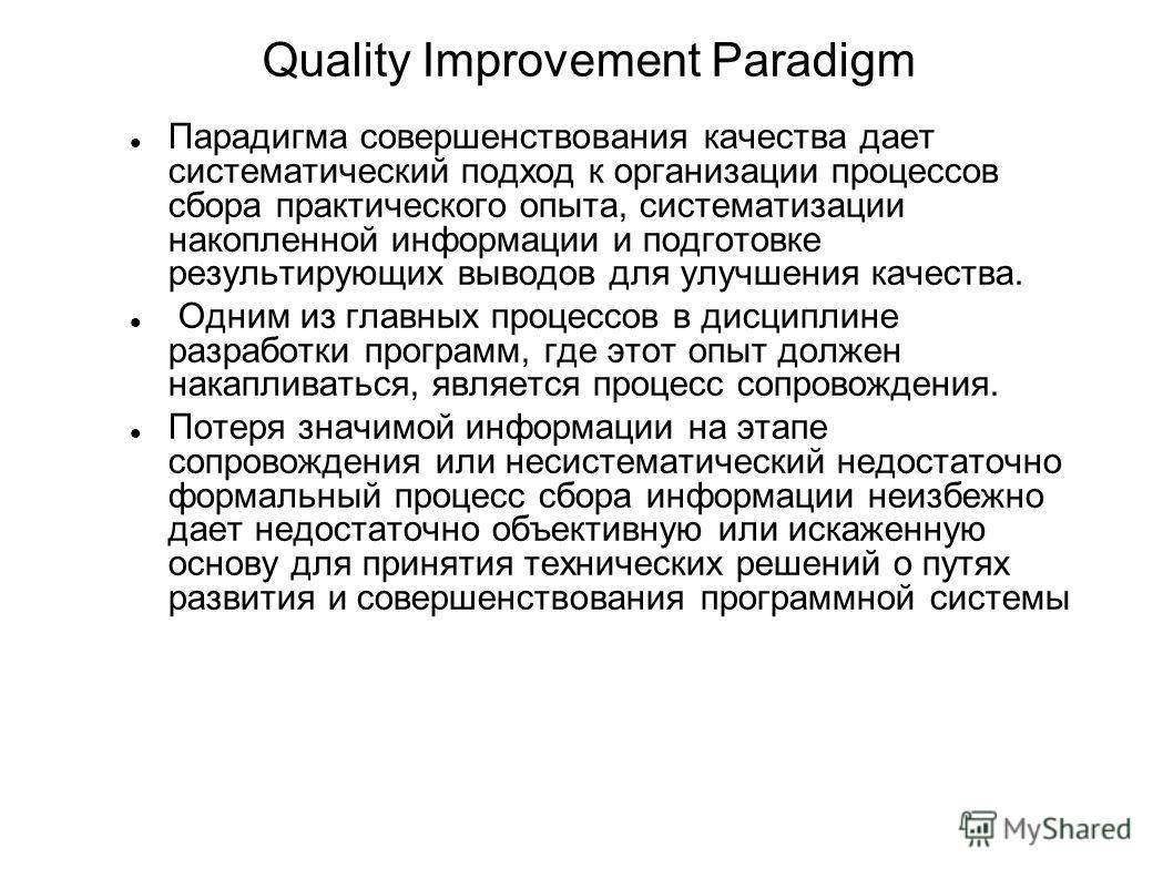 Quality Improvement Paradigm Парадигма совершенствования качества дает систематический подход к организации процессов сбора практического опыта, систематизации накопленной информации и подготовке результирующих выводов для улучшения качества. Одним и