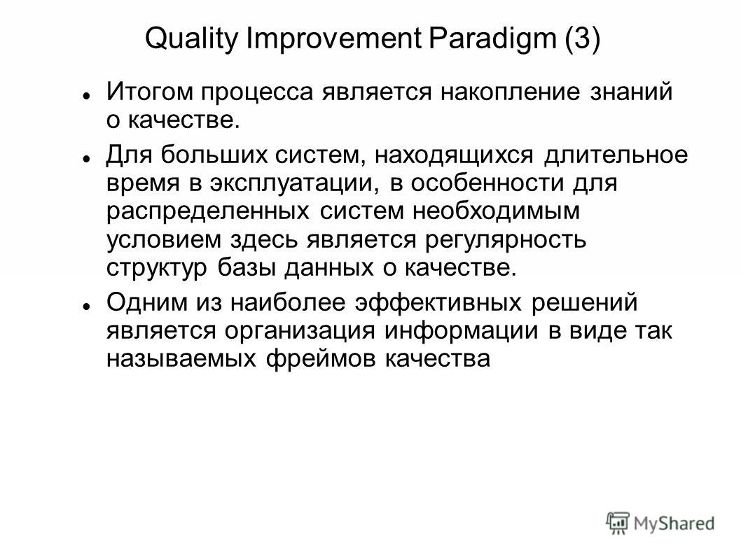 Quality Improvement Paradigm (3) Итогом процесса является накопление знаний о качестве. Для больших систем, находящихся длительное время в эксплуатации, в особенности для распределенных систем необходимым условием здесь является регулярность структур