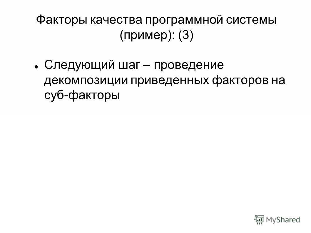Факторы качества программной системы (пример): (3) Следующий шаг – проведение декомпозиции приведенных факторов на суб-факторы
