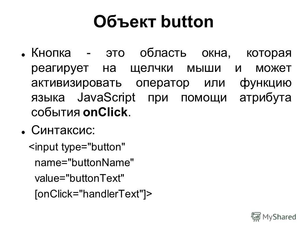 Объект button Кнопка - это область окна, которая реагирует на щелчки мыши и может активизировать оператор или функцию языка JavaScript при помощи атрибута события onClick. Синтаксис: